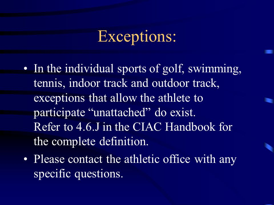 Exceptions: In the individual sports of golf, swimming, tennis, indoor track and outdoor track, exceptions that allow the athlete to participate unattached do exist.