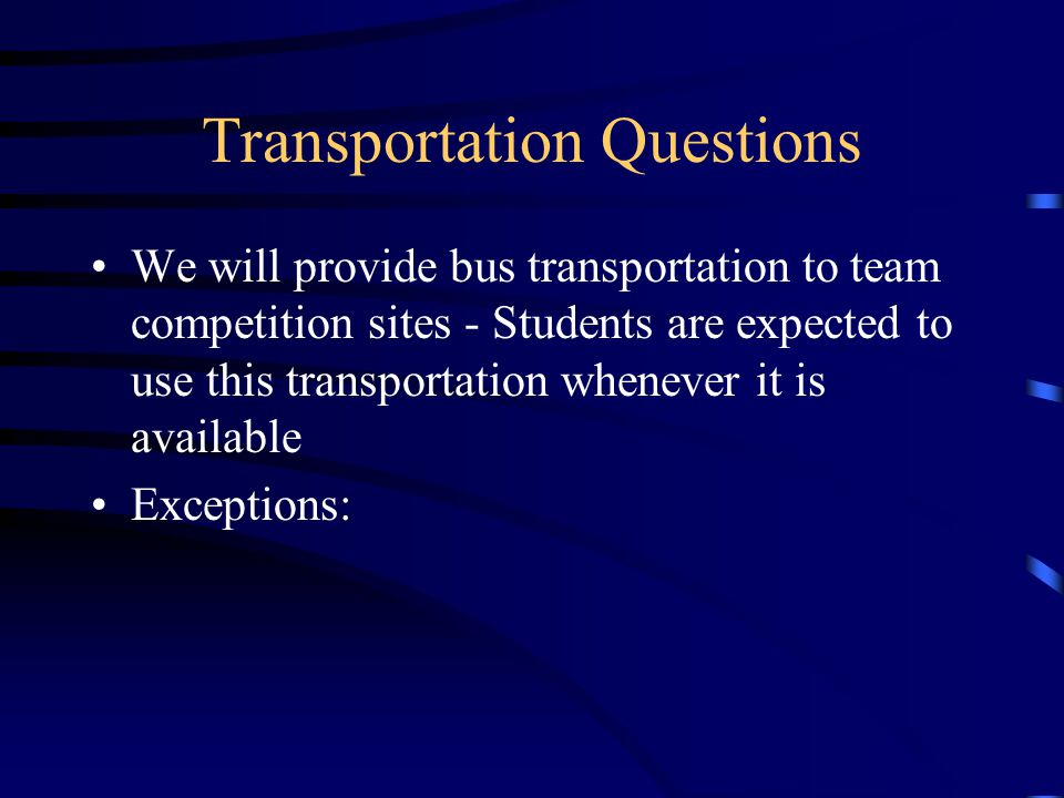 Transportation Questions We will provide bus transportation to team competition sites - Students are expected to use this transportation whenever it is available Exceptions: