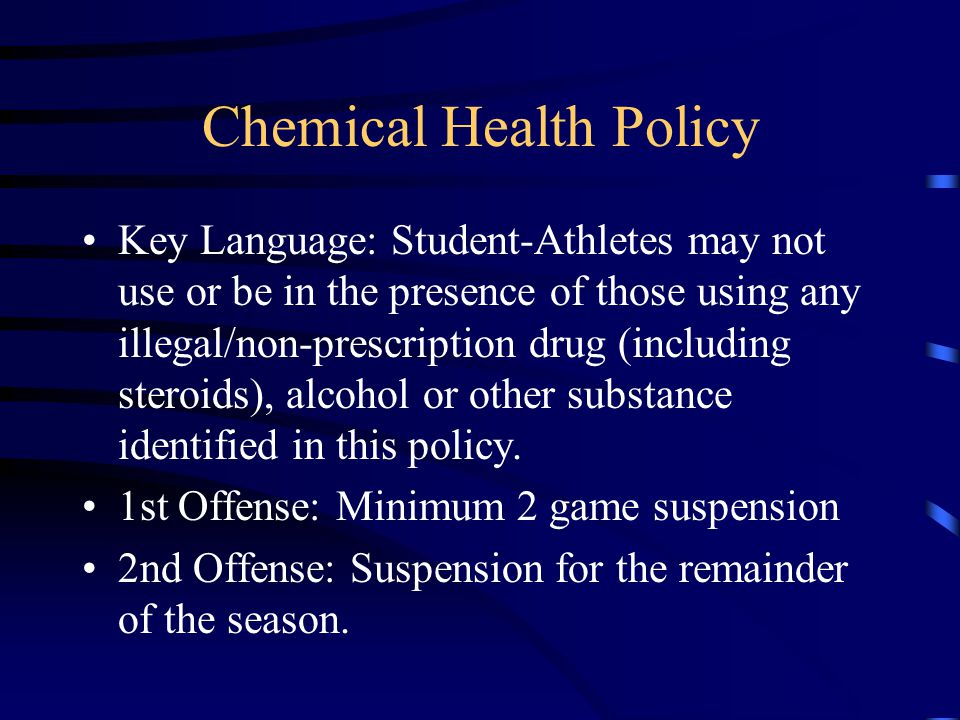 Chemical Health Policy Key Language: Student-Athletes may not use or be in the presence of those using any illegal/non-prescription drug (including steroids), alcohol or other substance identified in this policy.
