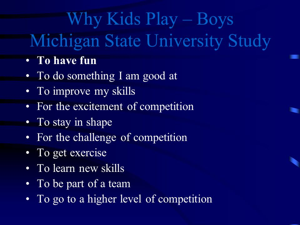 Why Kids Play – Girls Michigan State University Study To have fun To stay in shape To get exercise To improve my skill To do something I am good at To learn new skills For the excitement of competition To play as part of a team To make new friends For the challenge of competition