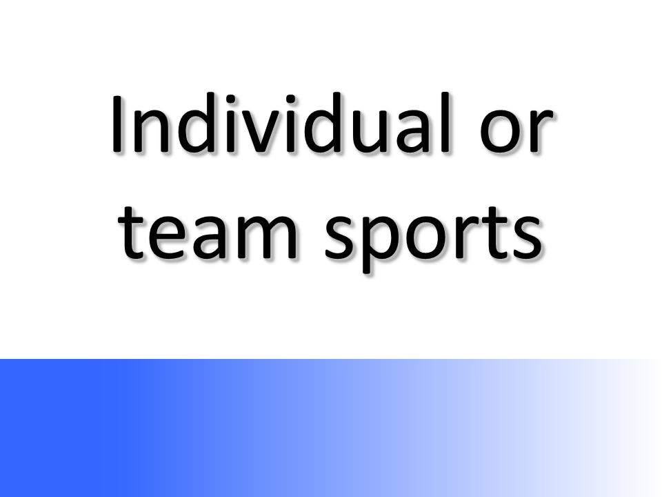 Individual or team sports