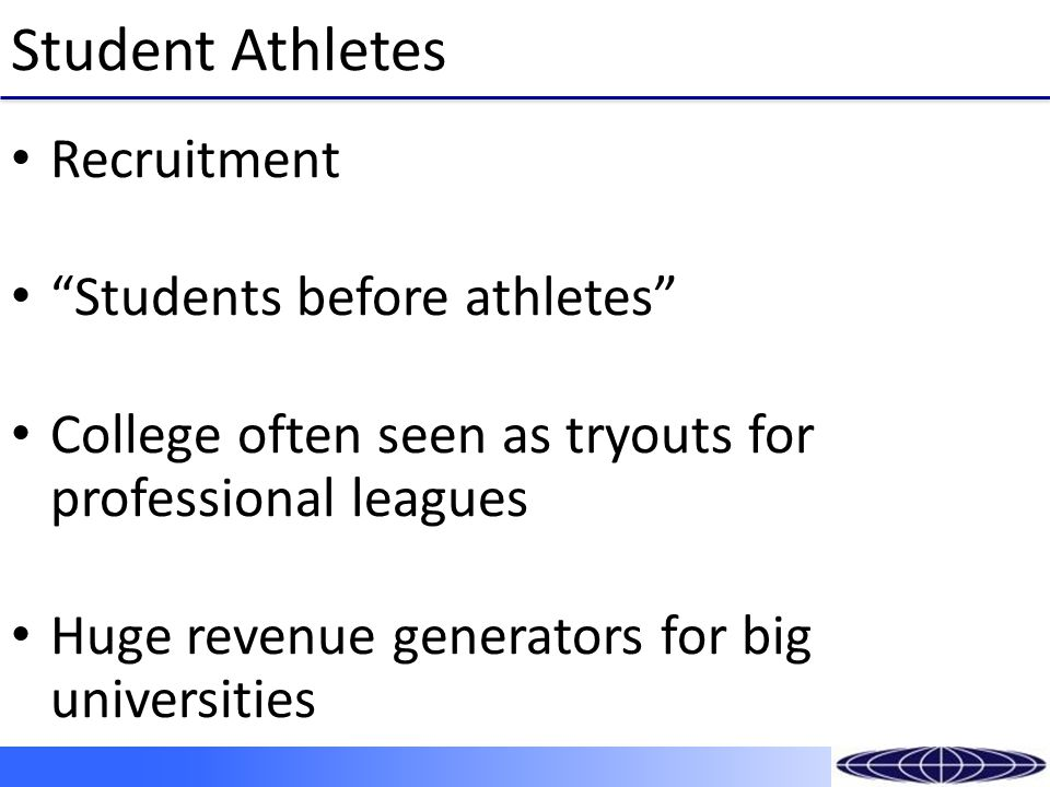 Student Athletes Recruitment Students before athletes College often seen as tryouts for professional leagues Huge revenue generators for big universities