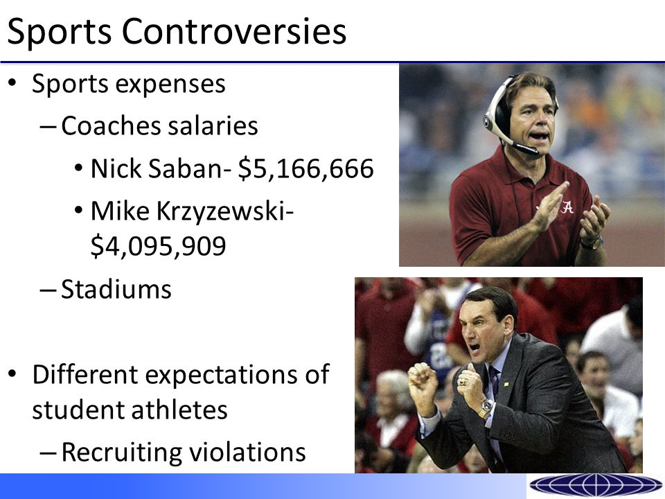 Sports Controversies Sports expenses – Coaches salaries Nick Saban- $5,166,666 Mike Krzyzewski- $4,095,909 – Stadiums Different expectations of student athletes – Recruiting violations