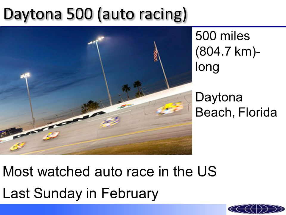 Daytona 500 (auto racing) 500 miles (804.7 km)- long Daytona Beach, Florida Most watched auto race in the US Last Sunday in February