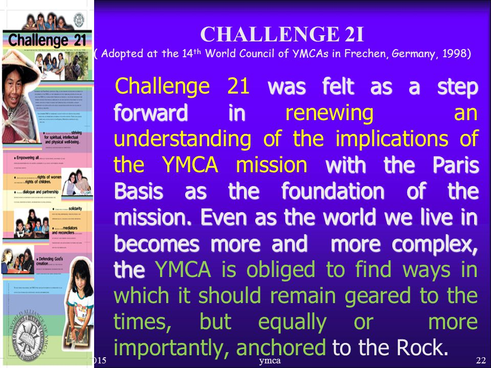 CHALLENGE 2I ( Adopted at the 14 th World Council of YMCAs in Frechen, Germany, 1998) was felt as a step forward in with the Paris Basis as the foundation of the mission.