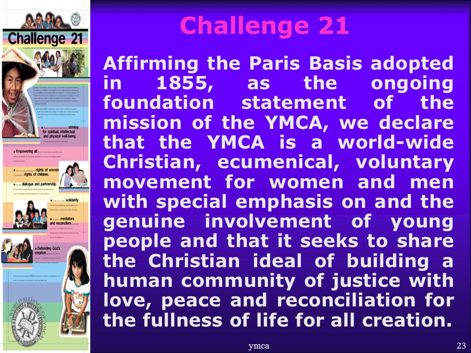 ymca23 Challenge 21 Affirming the Paris Basis adopted in 1855, as the ongoing foundation statement of the mission of the YMCA, we declare that the YMCA is a world-wide Christian, ecumenical, voluntary movement for women and men with special emphasis on and the genuine involvement of young people and that it seeks to share the Christian ideal of building a human community of justice with love, peace and reconciliation for the fullness of life for all creation.