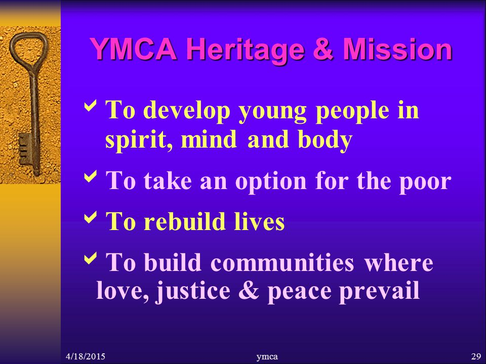 4/18/2015ymca29 YMCA Heritage & Mission  To develop young people in spirit, mind and body  To take an option for the poor  To rebuild lives  To build communities where love, justice & peace prevail