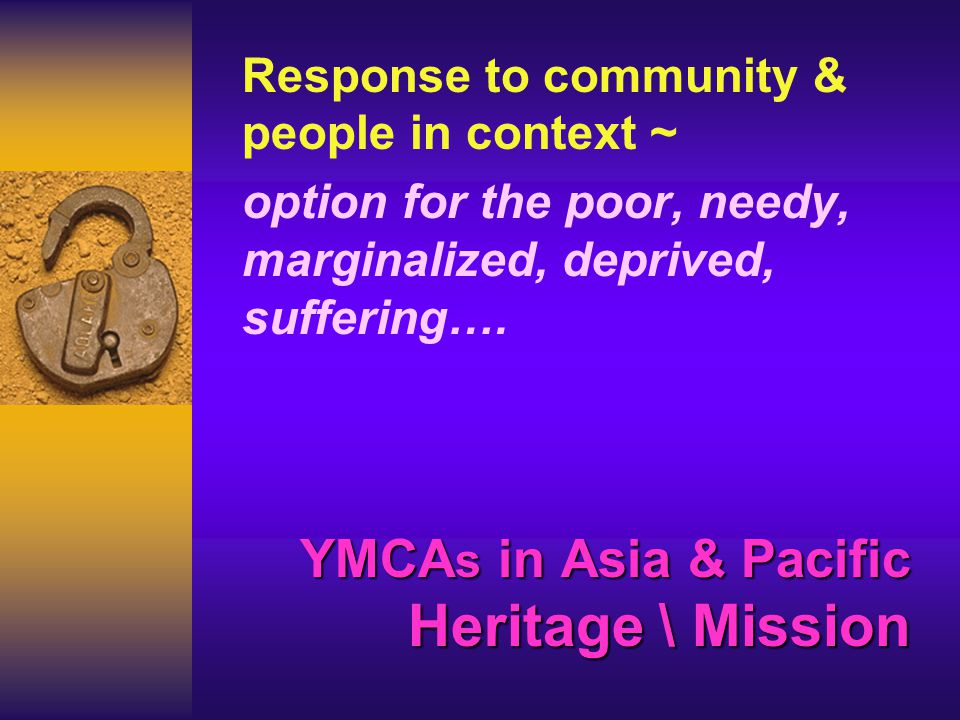 YMCA s in Asia & Pacific Heritage \ Mission Response to community & people in context ~ option for the poor, needy, marginalized, deprived, suffering….