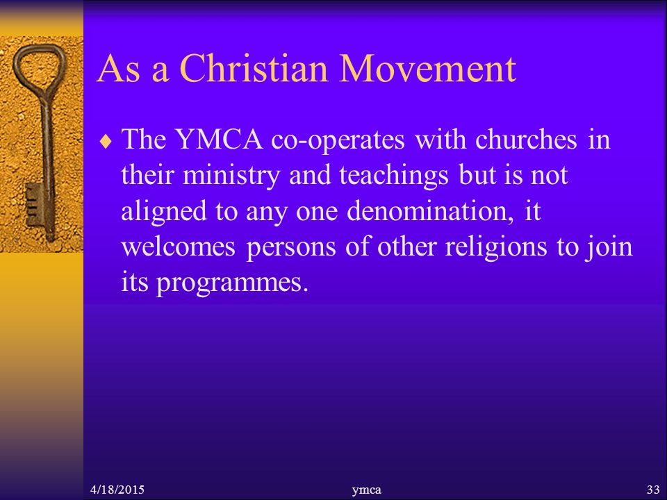 As a Christian Movement  The YMCA co-operates with churches in their ministry and teachings but is not aligned to any one denomination, it welcomes persons of other religions to join its programmes.