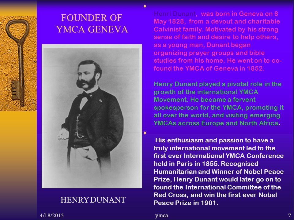 4/18/2015ymca7 FOUNDER OF YMCA GENEVA  Henri Dunant, was born in Geneva on 8 May 1828, from a devout and charitable Calvinist family.