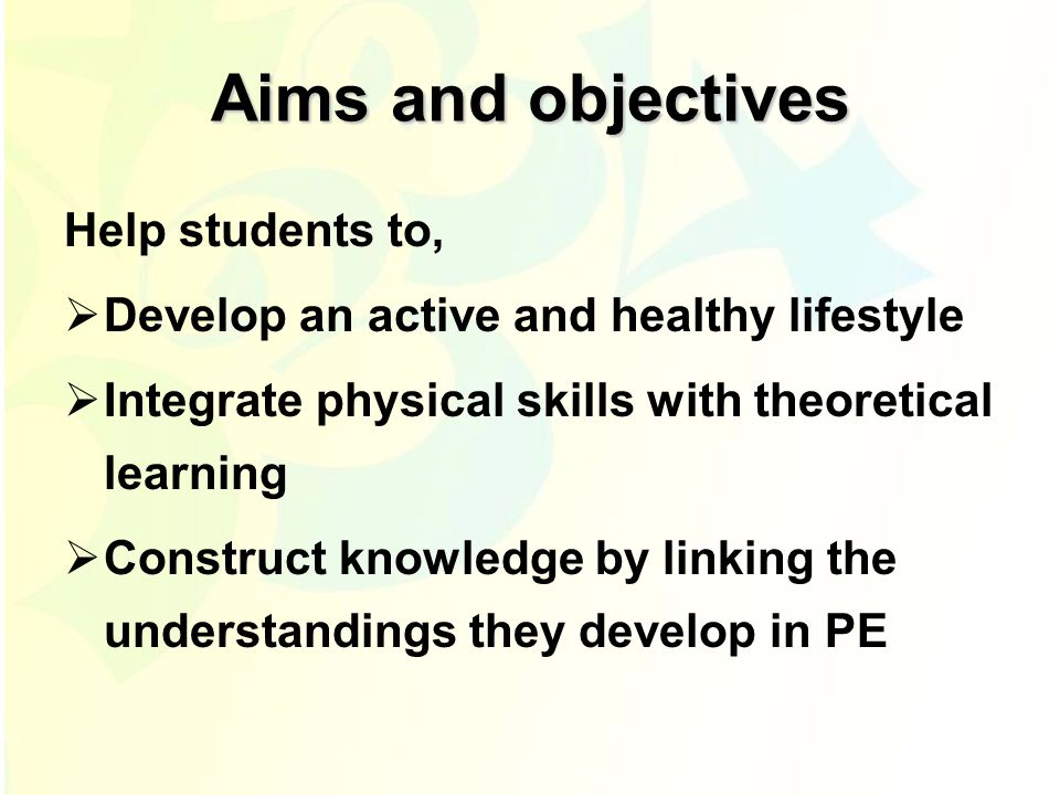 Aims and objectives Help students to,  Develop an active and healthy lifestyle  Integrate physical skills with theoretical learning  Construct knowledge by linking the understandings they develop in PE