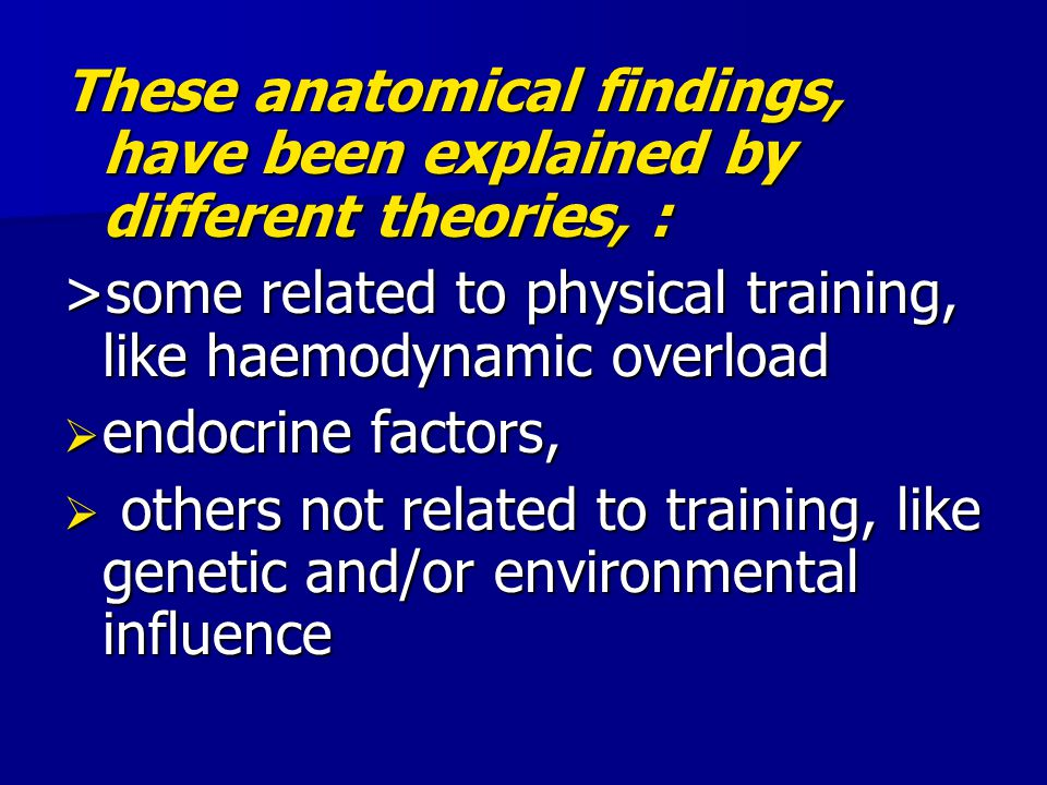 These anatomical findings, have been explained by different theories, : >some related to physical training, like haemodynamic overload  endocrine fac