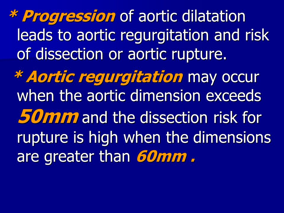 * Progression of aortic dilatation leads to aortic regurgitation and risk of dissection or aortic rupture. * Aortic regurgitation may occur when the a