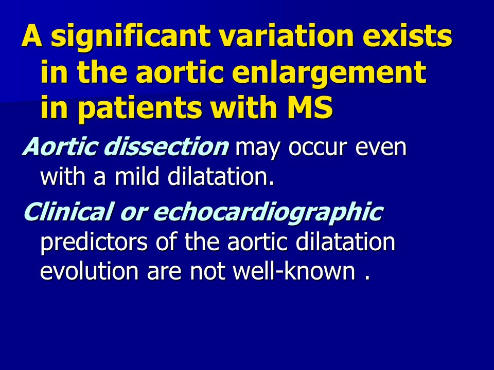 A significant variation exists in the aortic enlargement in patients with MS Aortic dissection may occur even with a mild dilatation. Clinical or echo