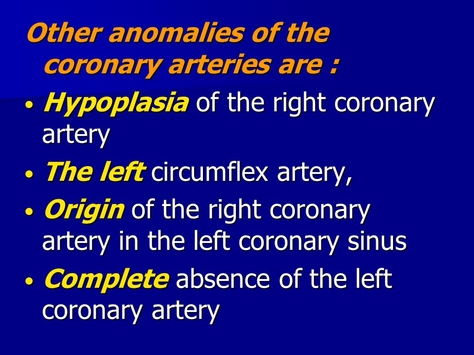 Other anomalies of the coronary arteries are : Hypoplasia of the right coronary artery Hypoplasia of the right coronary artery The left circumflex art