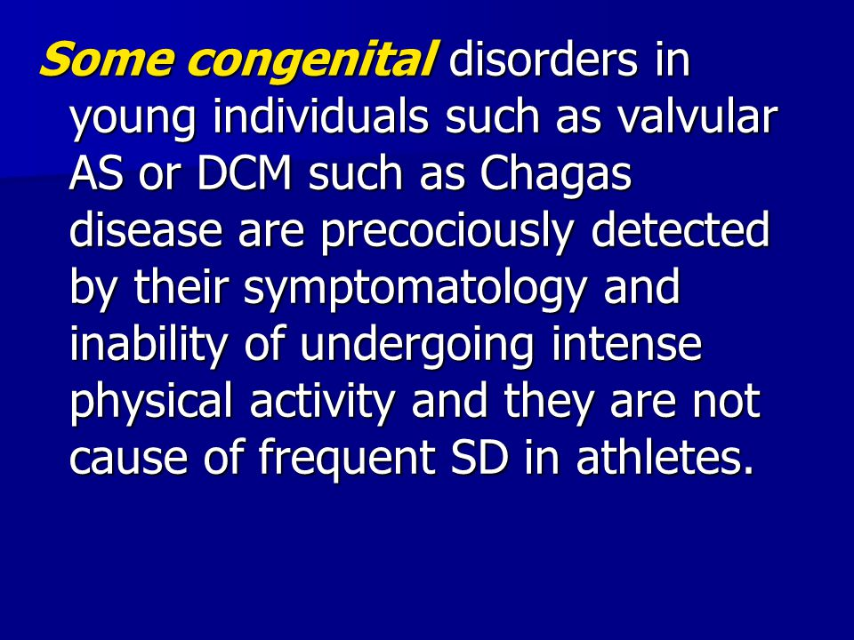 Some congenital disorders in young individuals such as valvular AS or DCM such as Chagas disease are precociously detected by their symptomatology and