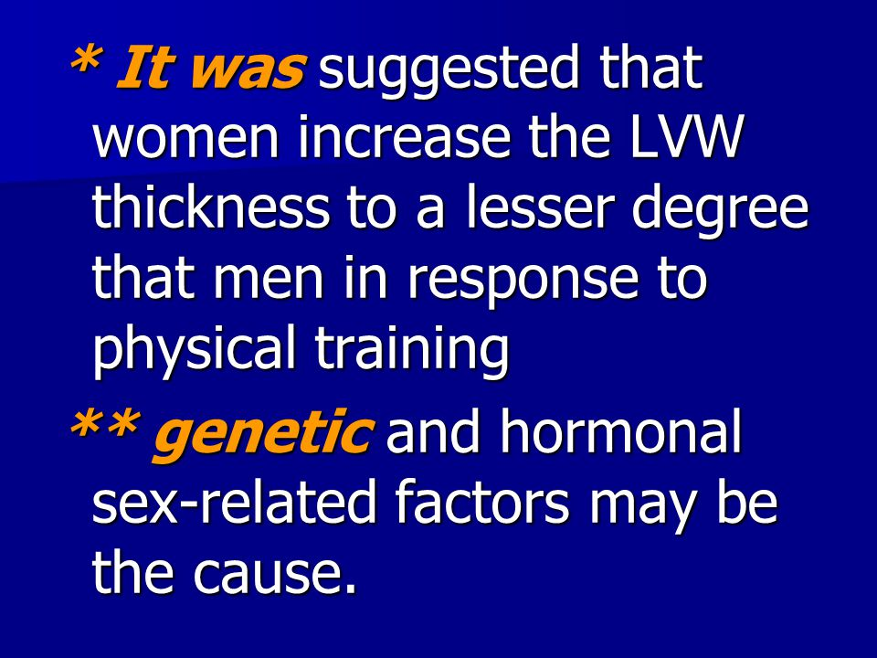 * It was suggested that women increase the LVW thickness to a lesser degree that men in response to physical training ** genetic and hormonal sex-rela