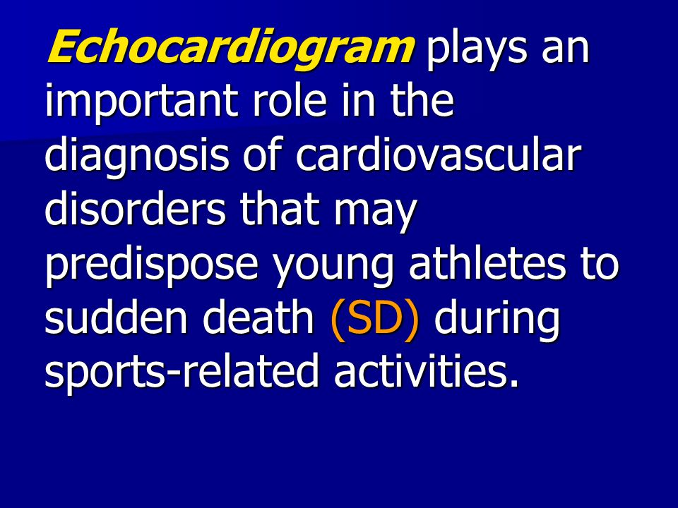 Echocardiogram plays an important role in the diagnosis of cardiovascular disorders that may predispose young athletes to sudden death (SD) during spo