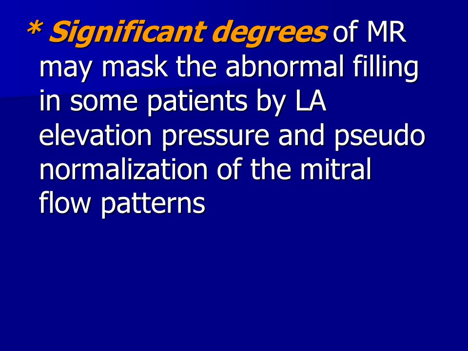 * Significant degrees of MR may mask the abnormal filling in some patients by LA elevation pressure and pseudo normalization of the mitral flow patter