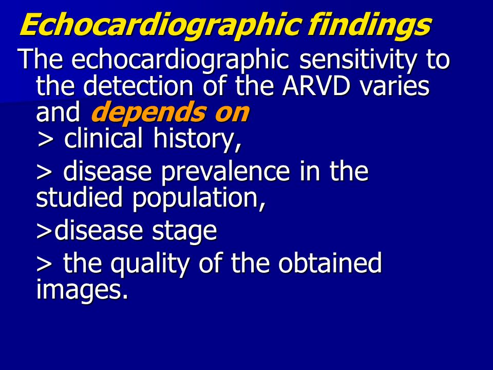 Echocardiographic findings The echocardiographic sensitivity to the detection of the ARVD varies and depends on > clinical history, > disease prevalen