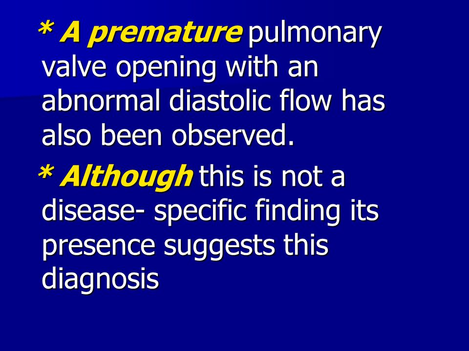 * A premature pulmonary valve opening with an abnormal diastolic flow has also been observed. * A premature pulmonary valve opening with an abnormal d