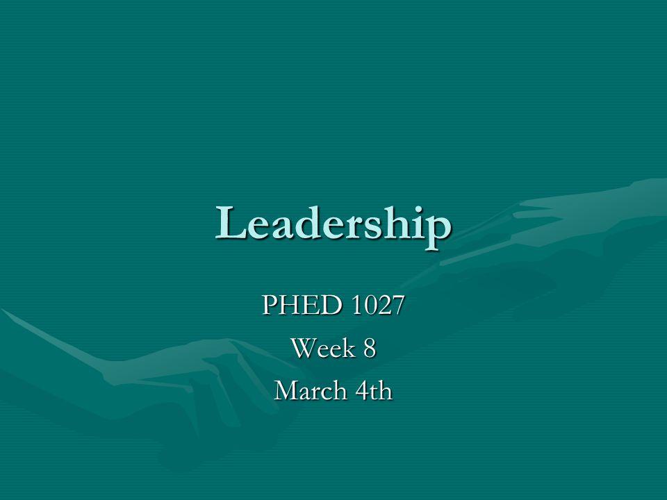 Leadership PHED 1027 Week 8 March 4th
