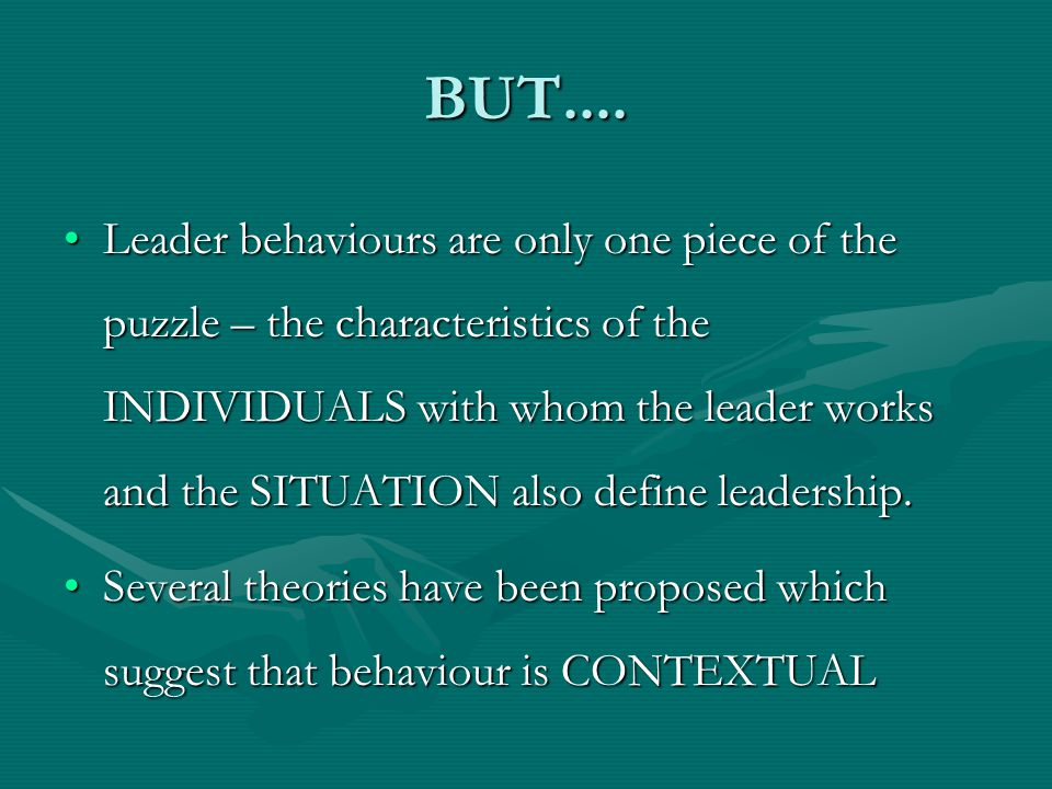 BUT.... Leader behaviours are only one piece of the puzzle – the characteristics of the INDIVIDUALS with whom the leader works and the SITUATION also