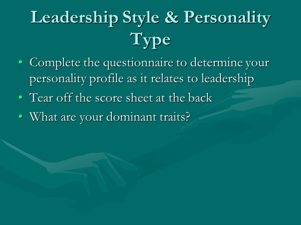 Leadership Style & Personality Type Complete the questionnaire to determine your personality profile as it relates to leadershipComplete the questionnaire to determine your personality profile as it relates to leadership Tear off the score sheet at the backTear off the score sheet at the back What are your dominant traits What are your dominant traits