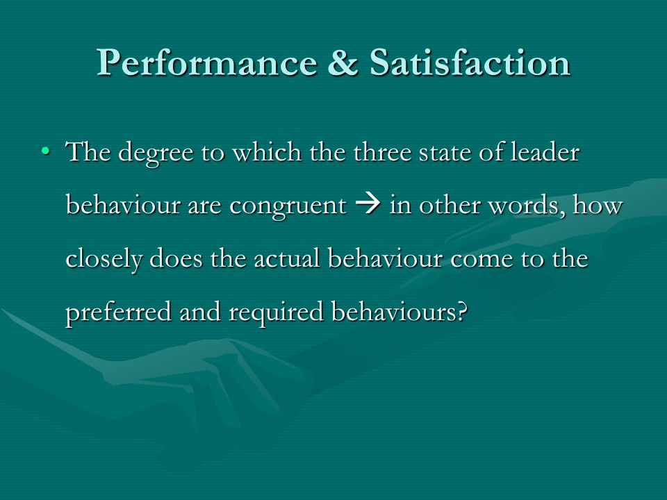 Performance & Satisfaction The degree to which the three state of leader behaviour are congruent  in other words, how closely does the actual behaviour come to the preferred and required behaviours The degree to which the three state of leader behaviour are congruent  in other words, how closely does the actual behaviour come to the preferred and required behaviours