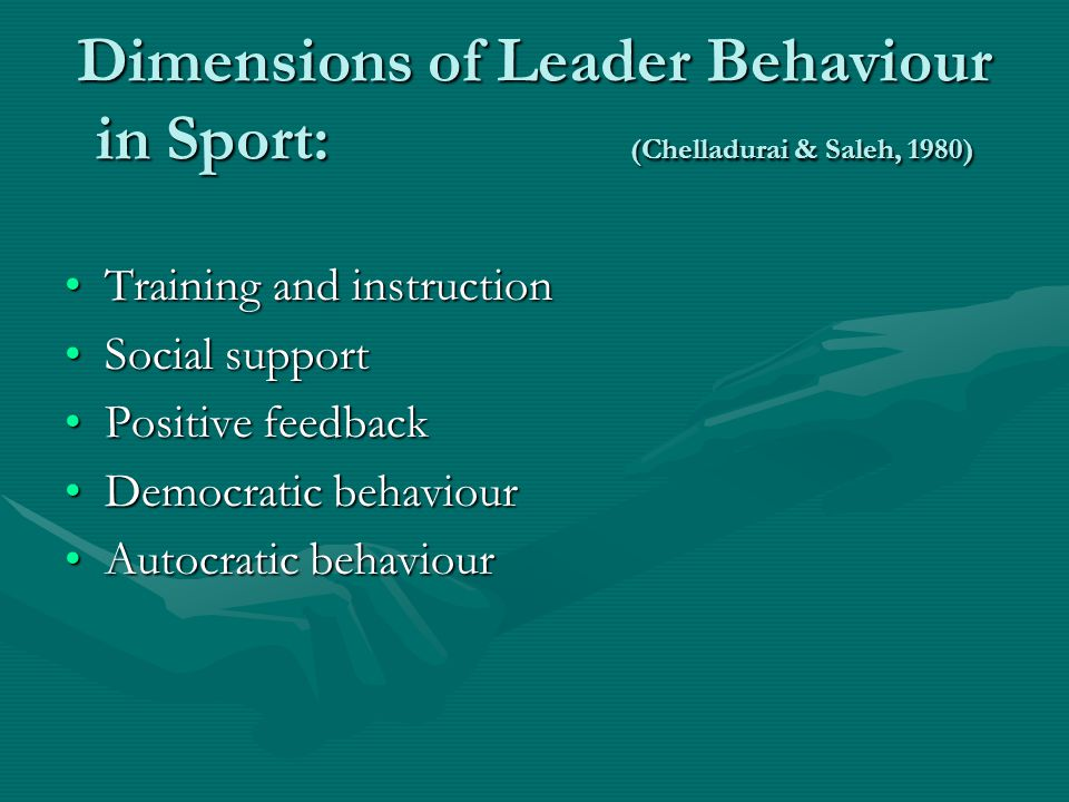 Dimensions of Leader Behaviour in Sport: (Chelladurai & Saleh, 1980) Training and instructionTraining and instruction Social supportSocial support Positive feedbackPositive feedback Democratic behaviourDemocratic behaviour Autocratic behaviourAutocratic behaviour