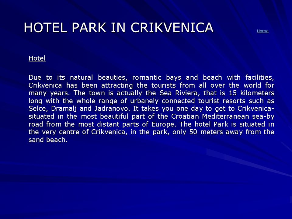 HOTEL PARK IN CRIKVENICA Home Home Hotel Due to its natural beauties, romantic bays and beach with facilities, Crikvenica has been attracting the tourists from all over the world for many years.