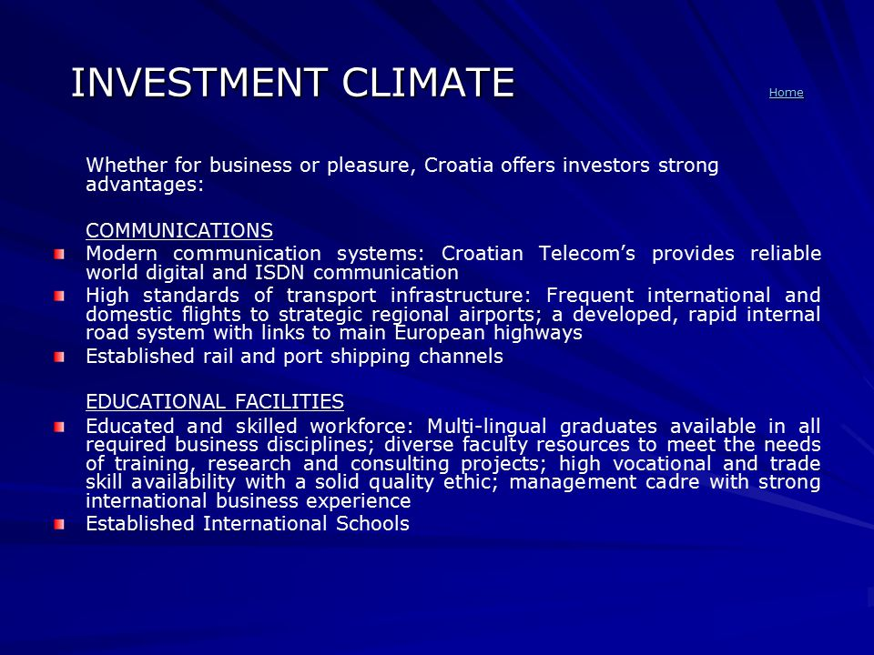 INVESTMENT CLIMATE Home Home Whether for business or pleasure, Croatia offers investors strong advantages: COMMUNICATIONS Modern communication systems: Croatian Telecom's provides reliable world digital and ISDN communication High standards of transport infrastructure: Frequent international and domestic flights to strategic regional airports; a developed, rapid internal road system with links to main European highways Established rail and port shipping channels EDUCATIONAL FACILITIES Educated and skilled workforce: Multi-lingual graduates available in all required business disciplines; diverse faculty resources to meet the needs of training, research and consulting projects; high vocational and trade skill availability with a solid quality ethic; management cadre with strong international business experience Established International Schools