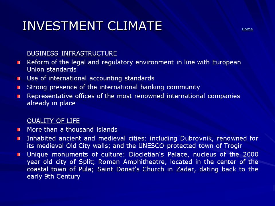 INVESTMENT CLIMATE Home Home BUSINESS INFRASTRUCTURE Reform of the legal and regulatory environment in line with European Union standards Use of international accounting standards Strong presence of the international banking community Representative offices of the most renowned international companies already in place QUALITY OF LIFE More than a thousand islands Inhabited ancient and medieval cities: including Dubrovnik, renowned for its medieval Old City walls; and the UNESCO-protected town of Trogir Unique monuments of culture: Diocletian s Palace, nucleus of the 2000 year old city of Split; Roman Amphitheatre, located in the center of the coastal town of Pula; Saint Donat s Church in Zadar, dating back to the early 9th Century