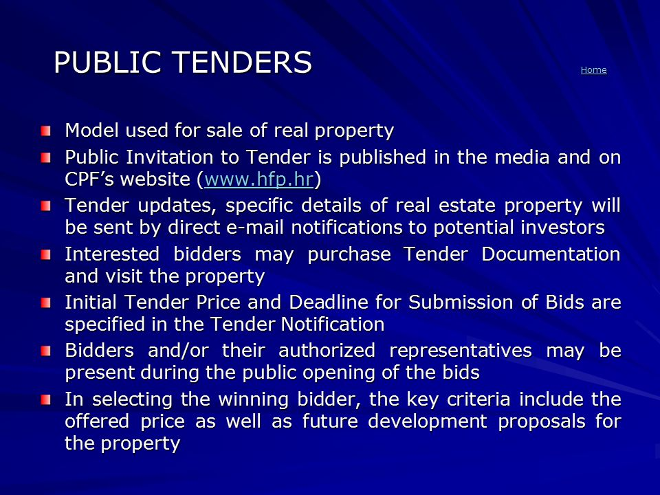PUBLIC TENDERS Home Home Model used for sale of real property Public Invitation to Tender is published in the media and on CPF's website (www.hfp.hr) www.hfp.hr Tender updates, specific details of real estate property will be sent by direct e-mail notifications to potential investors Interested bidders may purchase Tender Documentation and visit the property Initial Tender Price and Deadline for Submission of Bids are specified in the Tender Notification Bidders and/or their authorized representatives may be present during the public opening of the bids In selecting the winning bidder, the key criteria include the offered price as well as future development proposals for the property