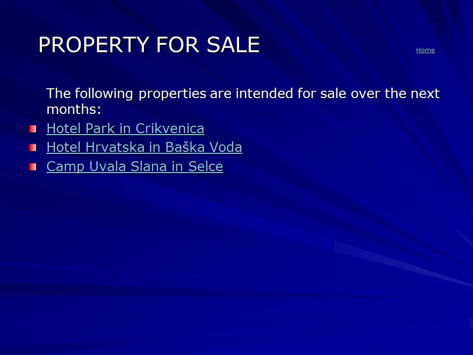 PROPERTY FOR SALE Home Home The following properties are intended for sale over the next months: Hotel Park in Crikvenica Hotel Park in Crikvenica Hotel Hrvatska in Baška Voda Hotel Hrvatska in Baška Voda Camp Uvala Slana in Selce Camp Uvala Slana in Selce