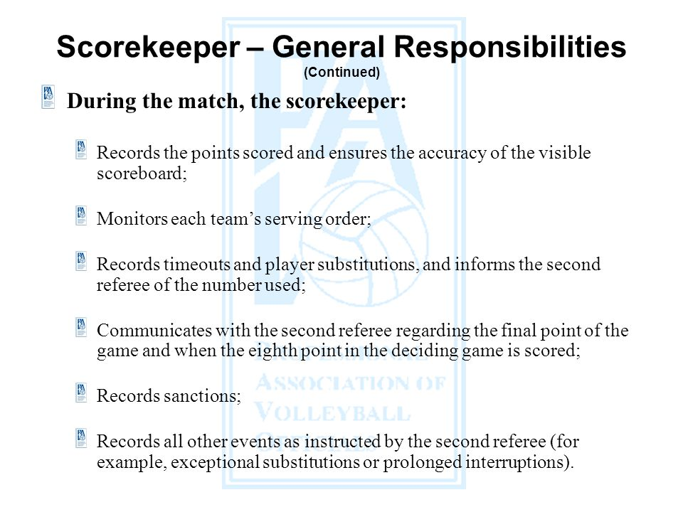 During the match, the scorekeeper: Records the points scored and ensures the accuracy of the visible scoreboard; Monitors each team's serving order; Records timeouts and player substitutions, and informs the second referee of the number used; Communicates with the second referee regarding the final point of the game and when the eighth point in the deciding game is scored; Records sanctions; Records all other events as instructed by the second referee (for example, exceptional substitutions or prolonged interruptions).