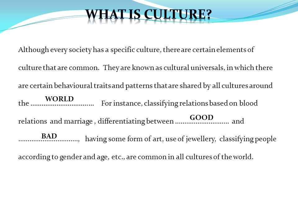 Although every society has a specific culture, there are certain elements of culture that are common. They are known as cultural universals, in which
