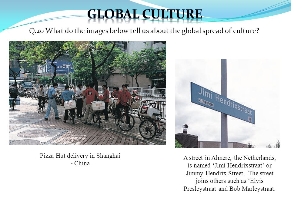 Q.20 What do the images below tell us about the global spread of culture? Pizza Hut delivery in Shanghai - China A street in Almere, the Netherlands,