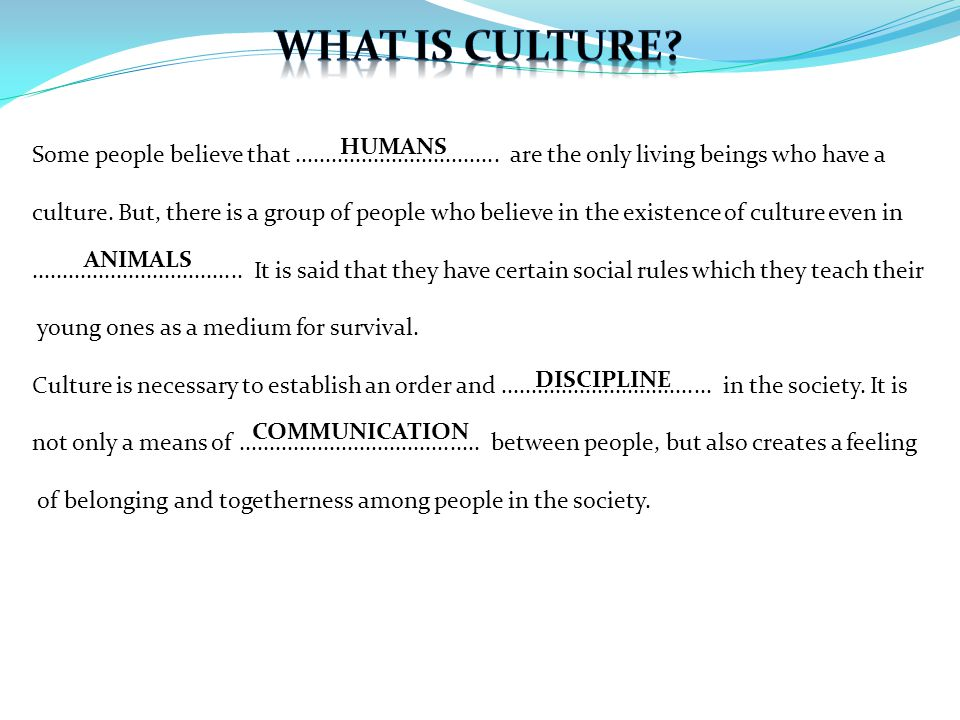 HUMANS DISCIPLINE COMMUNICATION ANIMALS Some people believe that.................................. are the only living beings who have a culture. But,