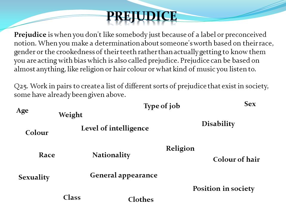 Prejudice is when you don't like somebody just because of a label or preconceived notion. When you make a determination about someone's worth based on
