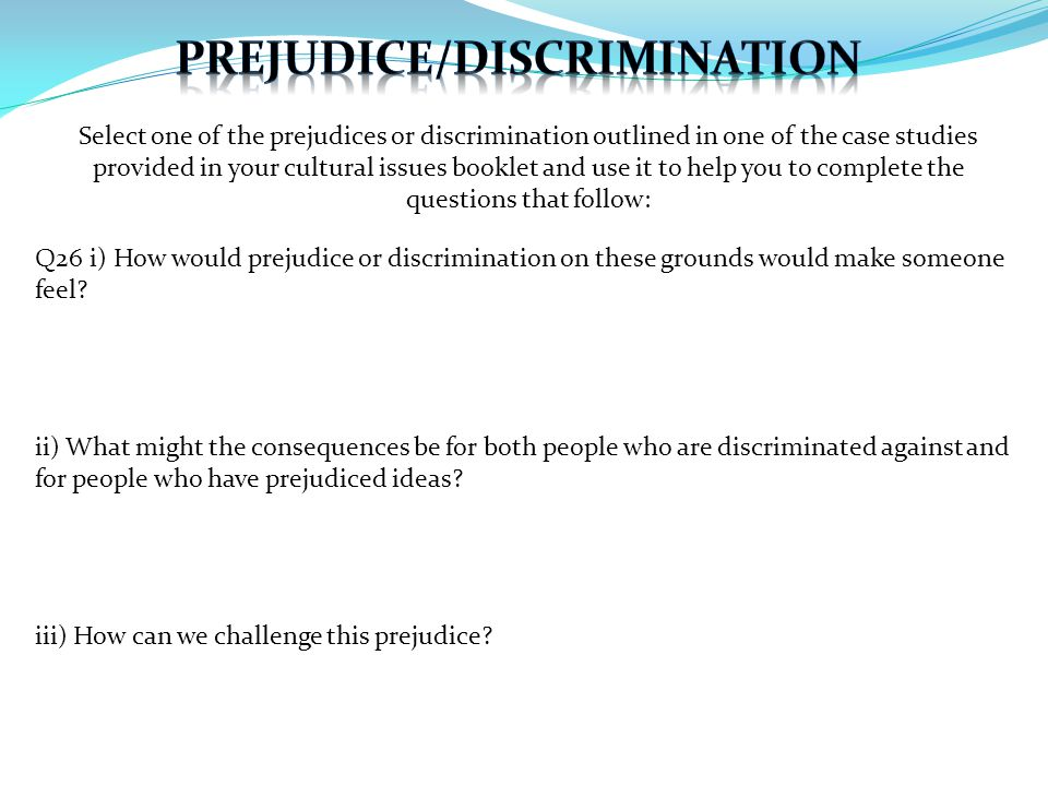 Select one of the prejudices or discrimination outlined in one of the case studies provided in your cultural issues booklet and use it to help you to complete the questions that follow: Q26 i) How would prejudice or discrimination on these grounds would make someone feel.
