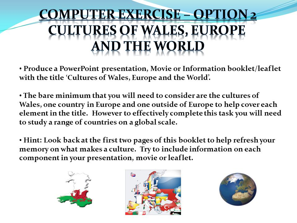 Produce a PowerPoint presentation, Movie or Information booklet/leaflet with the title 'Cultures of Wales, Europe and the World'. The bare minimum tha