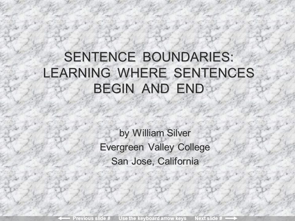 Previous slide # Use the keyboard arrow keys Next slide # SENTENCE BOUNDARIES: LEARNING WHERE SENTENCES BEGIN AND END by William Silver Evergreen Valley College San Jose, California