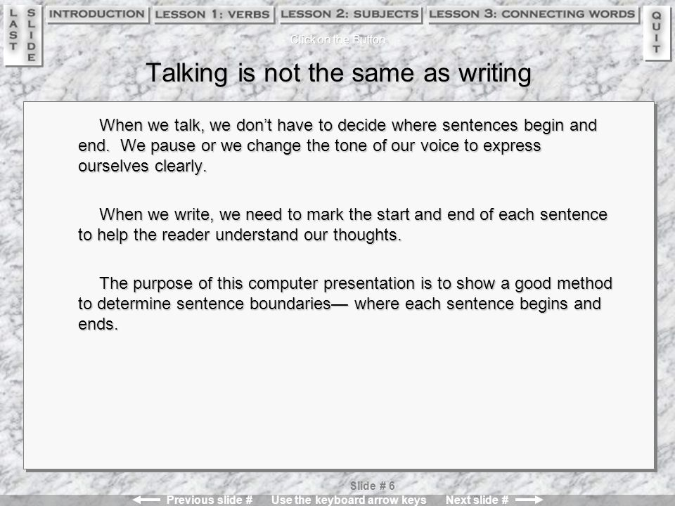 Previous slide # Use the keyboard arrow keys Next slide # Slide # 6 Talking is not the same as writing When we talk, we don't have to decide where sentences begin and end.