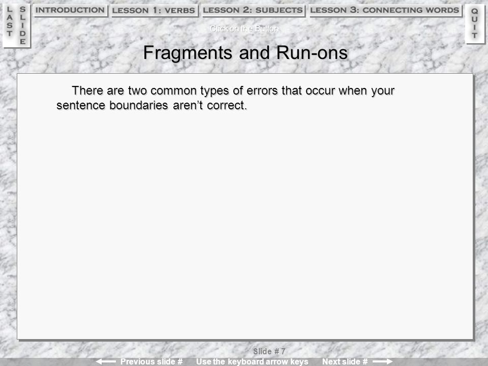 Previous slide # Use the keyboard arrow keys Next slide # Slide # 7 Fragments and Run-ons There are two common types of errors that occur when your sentence boundaries aren't correct.