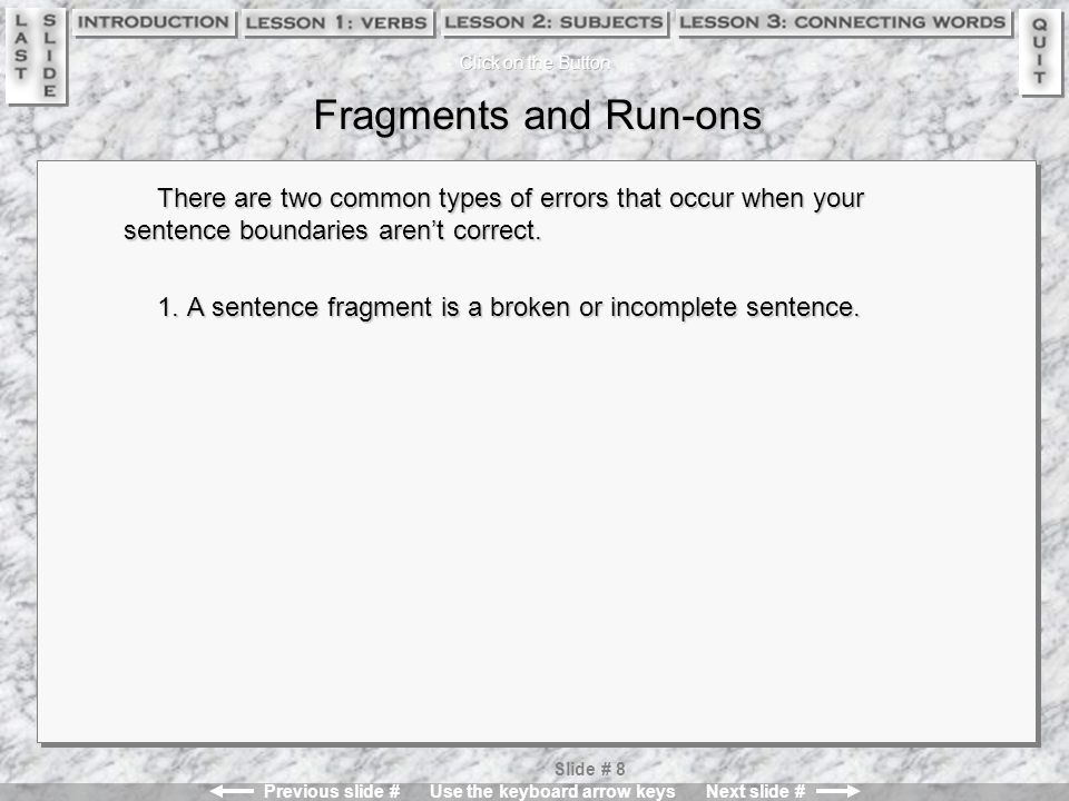 Previous slide # Use the keyboard arrow keys Next slide # Slide # 8 Fragments and Run-ons There are two common types of errors that occur when your sentence boundaries aren't correct.