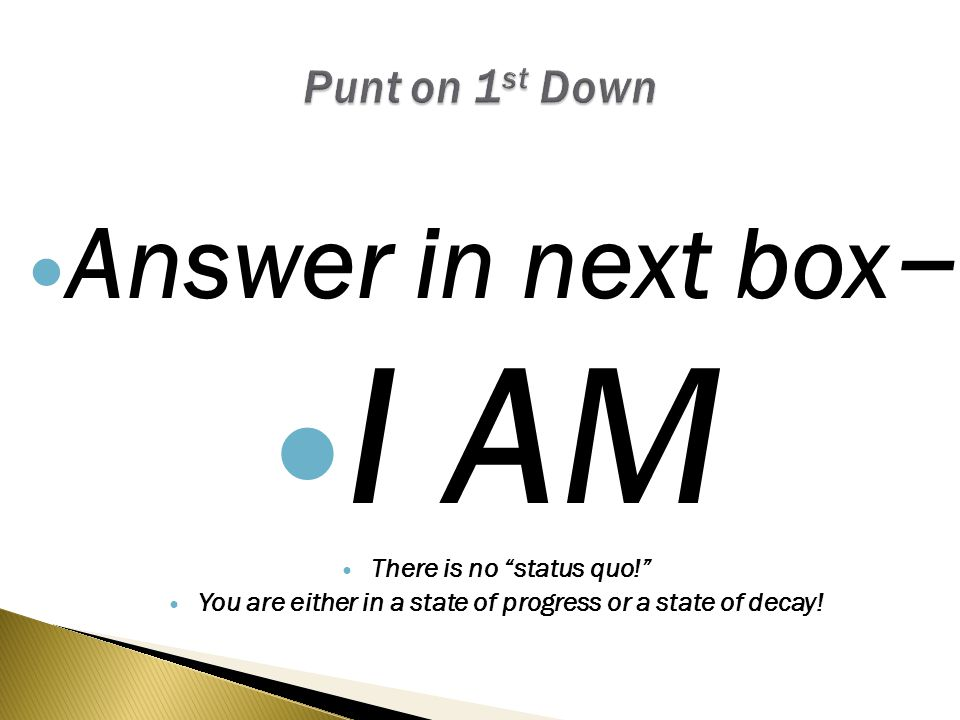 Answer in next box – I AM There is no status quo! You are either in a state of progress or a state of decay!
