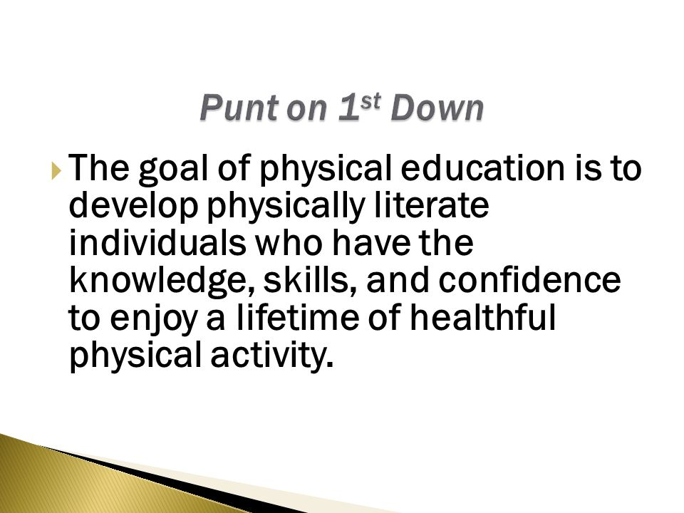  The goal of physical education is to develop physically literate individuals who have the knowledge, skills, and confidence to enjoy a lifetime of healthful physical activity.