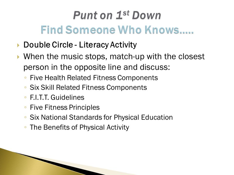  Double Circle - Literacy Activity  When the music stops, match-up with the closest person in the opposite line and discuss: ◦ Five Health Related Fitness Components ◦ Six Skill Related Fitness Components ◦ F.I.T.T.