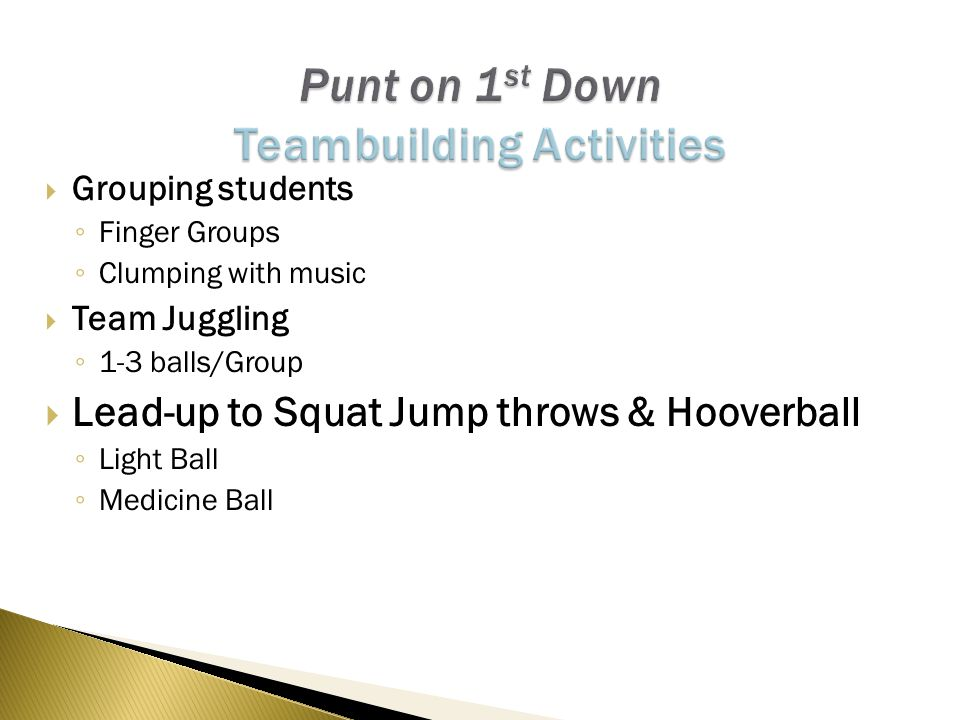  Grouping students ◦ Finger Groups ◦ Clumping with music  Team Juggling ◦ 1-3 balls/Group  Lead-up to Squat Jump throws & Hooverball ◦ Light Ball ◦ Medicine Ball